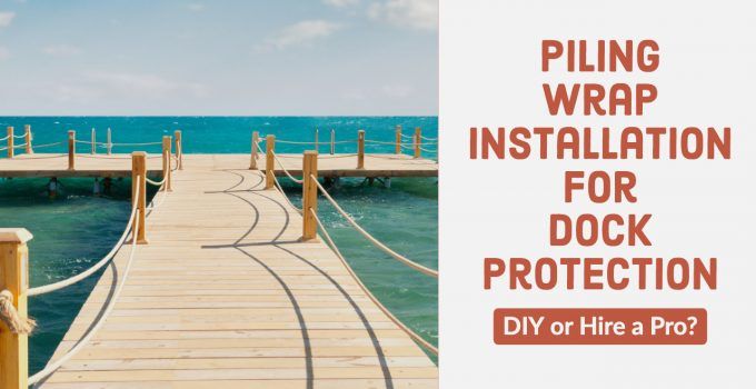 Piling wrap installation for dock protection. DIY or Hire a Pro?